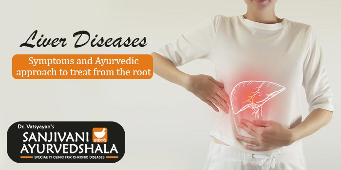 Liver diseases – Symptoms and Ayurvedic approach to treat from the root