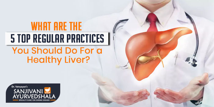What are the 5 top regular practices you should do for a healthy liver