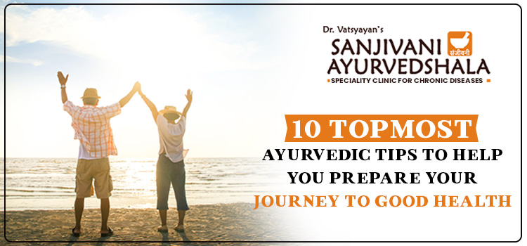 10 topmost Ayurvedic tips to help you prepare your journey to good health